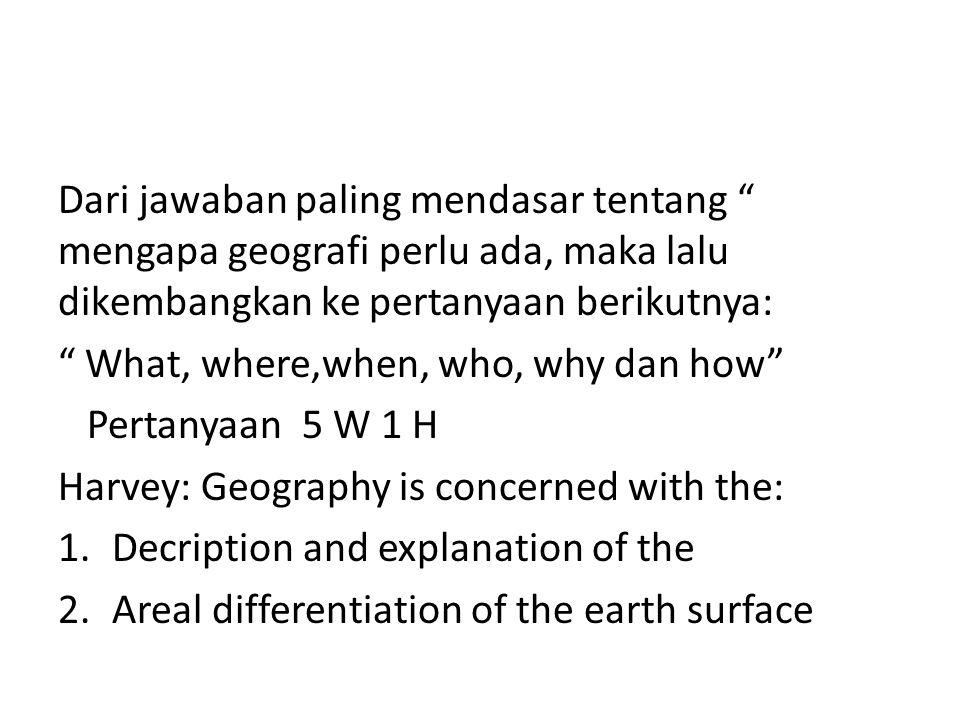 """Dari jawaban paling mendasar tentang """" mengapa geografi perlu ada, maka lalu dikembangkan ke pertanyaan berikutnya: """" What, where,when, who, why dan h"""