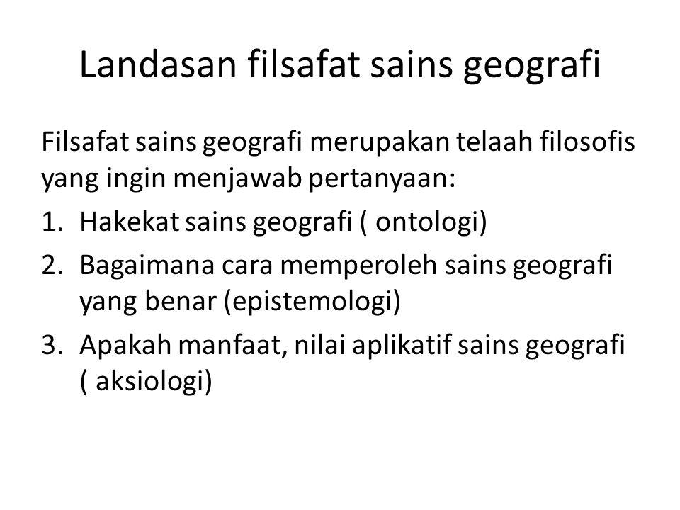 Landasan filsafat sains geografi Filsafat sains geografi merupakan telaah filosofis yang ingin menjawab pertanyaan: 1.Hakekat sains geografi ( ontolog