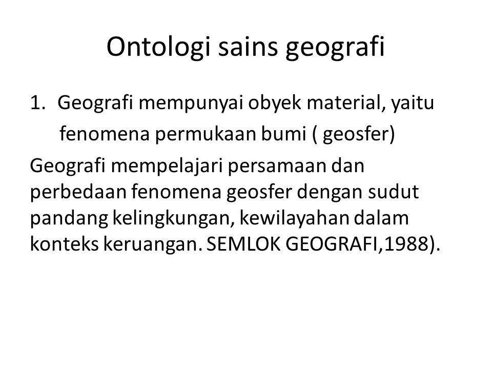 Ontologi sains geografi 1.Geografi mempunyai obyek material, yaitu fenomena permukaan bumi ( geosfer) Geografi mempelajari persamaan dan perbedaan fen