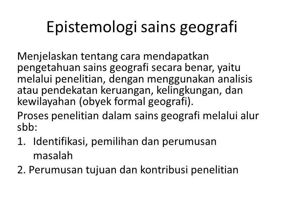 Epistemologi sains geografi Menjelaskan tentang cara mendapatkan pengetahuan sains geografi secara benar, yaitu melalui penelitian, dengan menggunakan