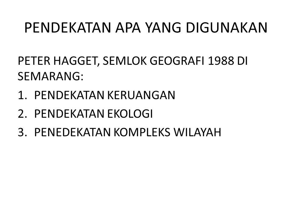 PENDEKATAN APA YANG DIGUNAKAN PETER HAGGET, SEMLOK GEOGRAFI 1988 DI SEMARANG: 1.PENDEKATAN KERUANGAN 2.PENDEKATAN EKOLOGI 3.PENEDEKATAN KOMPLEKS WILAY