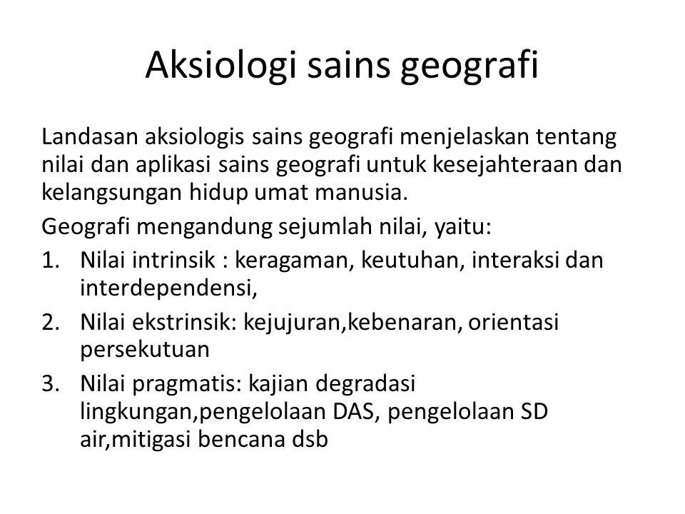 Aksiologi sains geografi Landasan aksiologis sains geografi menjelaskan tentang nilai dan aplikasi sains geografi untuk kesejahteraan dan kelangsungan