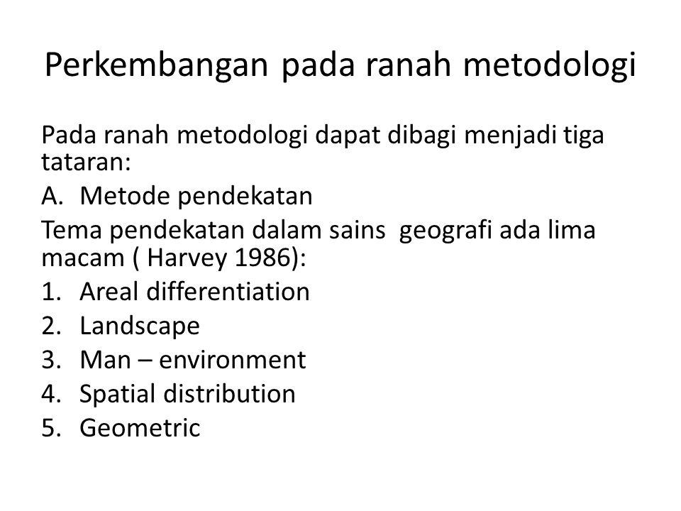Perkembangan pada ranah metodologi Pada ranah metodologi dapat dibagi menjadi tiga tataran: A.Metode pendekatan Tema pendekatan dalam sains geografi a