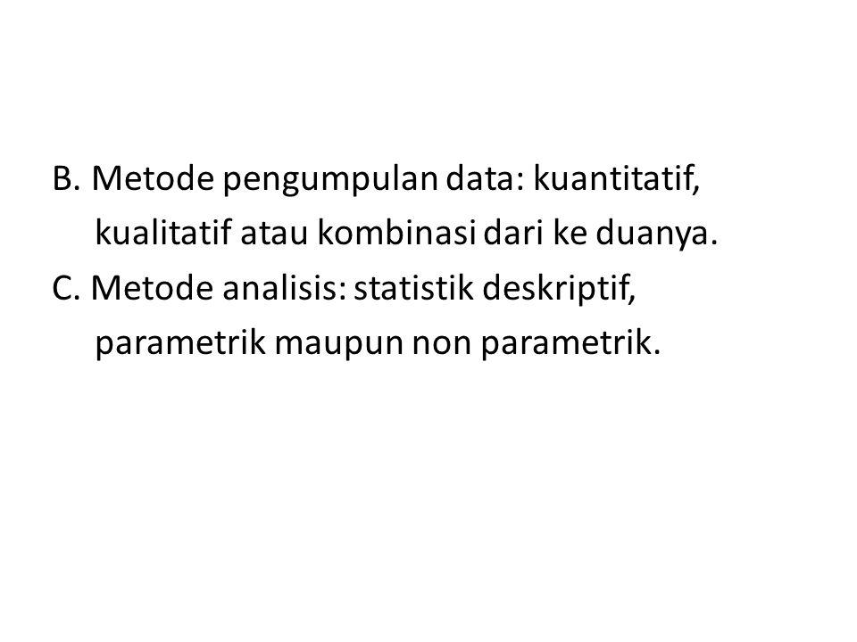 B. Metode pengumpulan data: kuantitatif, kualitatif atau kombinasi dari ke duanya. C. Metode analisis: statistik deskriptif, parametrik maupun non par