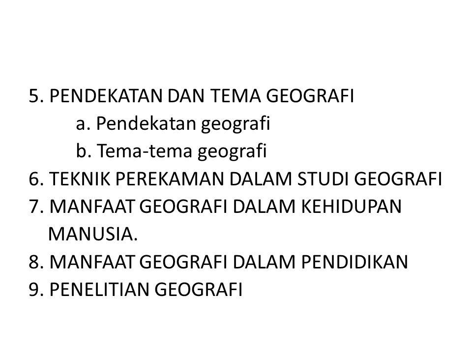 5. PENDEKATAN DAN TEMA GEOGRAFI a. Pendekatan geografi b. Tema-tema geografi 6. TEKNIK PEREKAMAN DALAM STUDI GEOGRAFI 7. MANFAAT GEOGRAFI DALAM KEHIDU