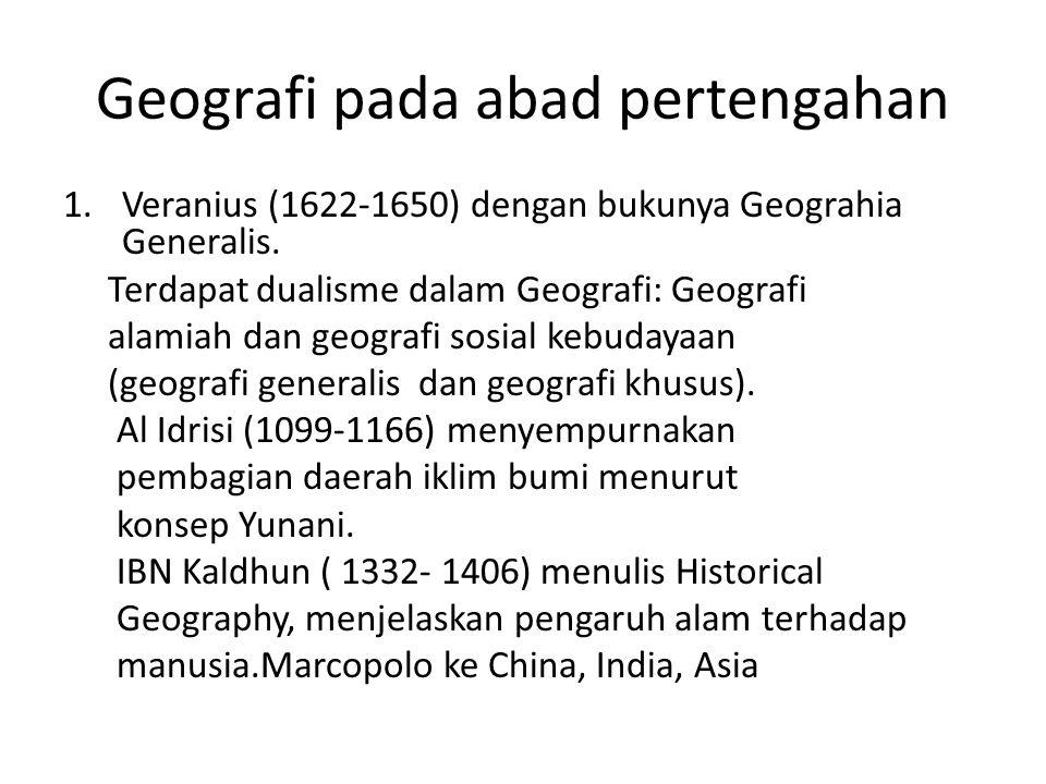 Geografi pada abad pertengahan 1.Veranius (1622-1650) dengan bukunya Geograhia Generalis. Terdapat dualisme dalam Geografi: Geografi alamiah dan geogr