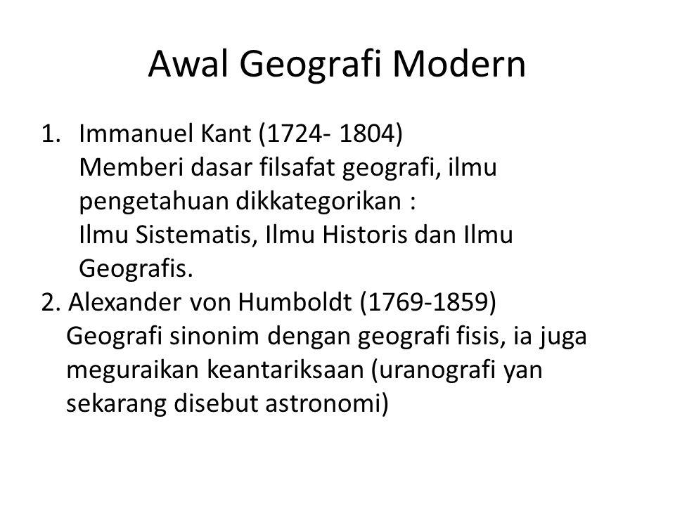 Awal Geografi Modern 1.Immanuel Kant (1724- 1804) Memberi dasar filsafat geografi, ilmu pengetahuan dikkategorikan : Ilmu Sistematis, Ilmu Historis da