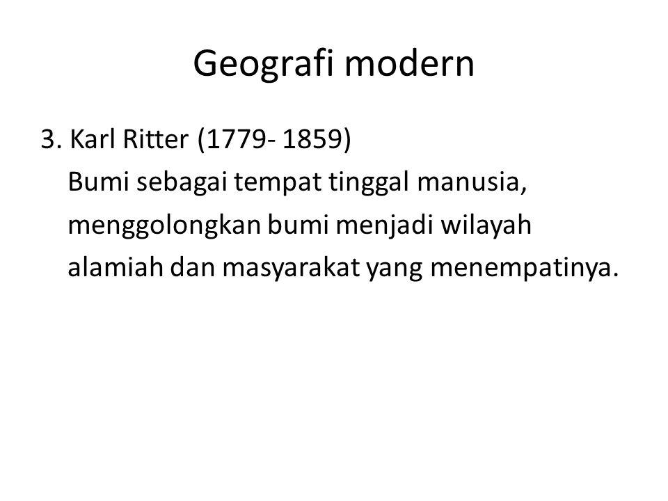 Geografi modern 3. Karl Ritter (1779- 1859) Bumi sebagai tempat tinggal manusia, menggolongkan bumi menjadi wilayah alamiah dan masyarakat yang menemp