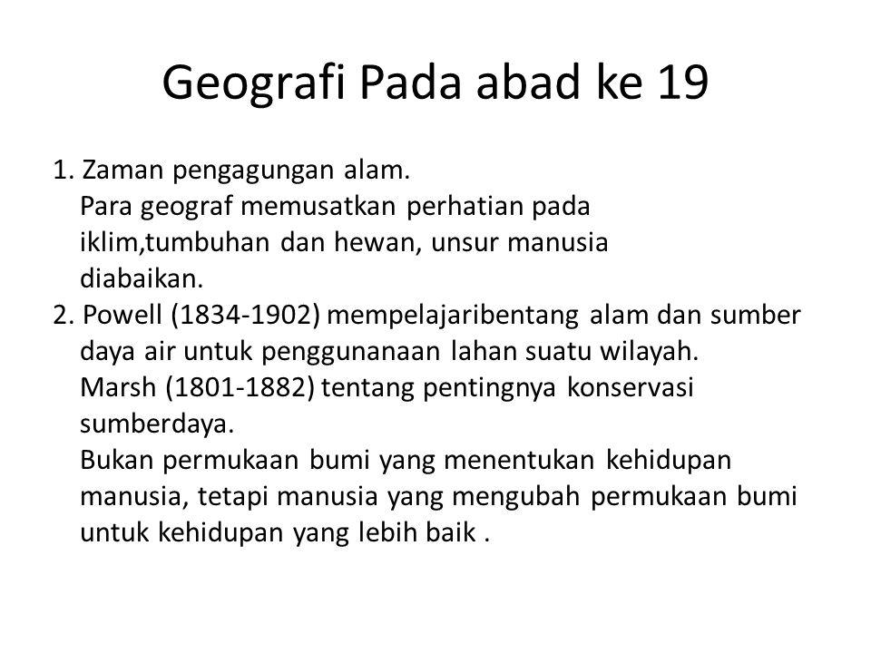 Geografi Pada abad ke 19 1. Zaman pengagungan alam. Para geograf memusatkan perhatian pada iklim,tumbuhan dan hewan, unsur manusia diabaikan. 2. Powel