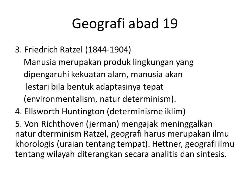 Geografi abad 19 3. Friedrich Ratzel (1844-1904) Manusia merupakan produk lingkungan yang dipengaruhi kekuatan alam, manusia akan lestari bila bentuk