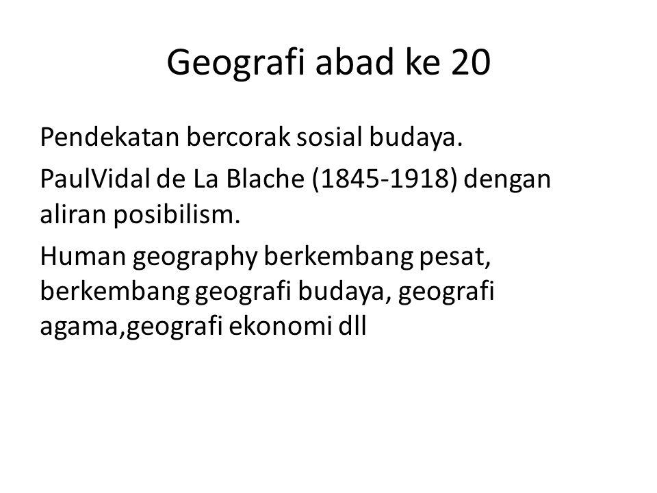 Geografi abad ke 20 Pendekatan bercorak sosial budaya. PaulVidal de La Blache (1845-1918) dengan aliran posibilism. Human geography berkembang pesat,