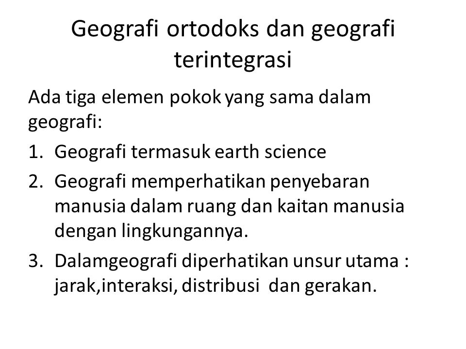 Geografi ortodoks dan geografi terintegrasi Ada tiga elemen pokok yang sama dalam geografi: 1.Geografi termasuk earth science 2.Geografi memperhatikan