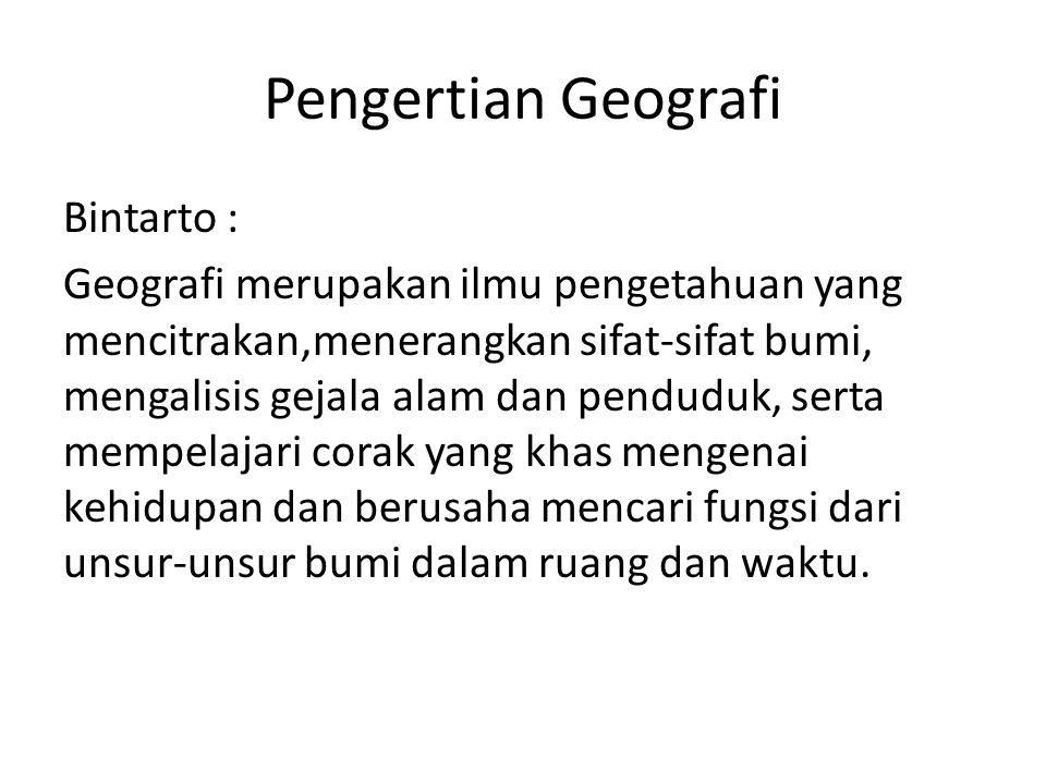 Pengertian Geografi Bintarto : Geografi merupakan ilmu pengetahuan yang mencitrakan,menerangkan sifat-sifat bumi, mengalisis gejala alam dan penduduk,