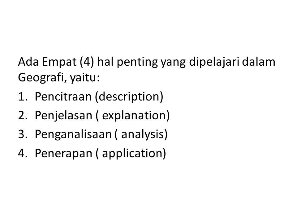 Ada Empat (4) hal penting yang dipelajari dalam Geografi, yaitu: 1.Pencitraan (description) 2.Penjelasan ( explanation) 3.Penganalisaan ( analysis) 4.