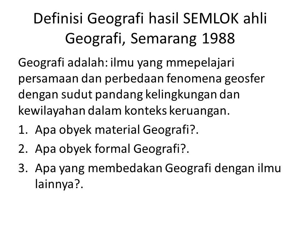 Definisi Geografi hasil SEMLOK ahli Geografi, Semarang 1988 Geografi adalah: ilmu yang mmepelajari persamaan dan perbedaan fenomena geosfer dengan sud