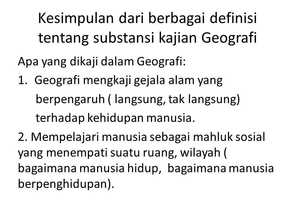 Kesimpulan dari berbagai definisi tentang substansi kajian Geografi Apa yang dikaji dalam Geografi: 1.Geografi mengkaji gejala alam yang berpengaruh (