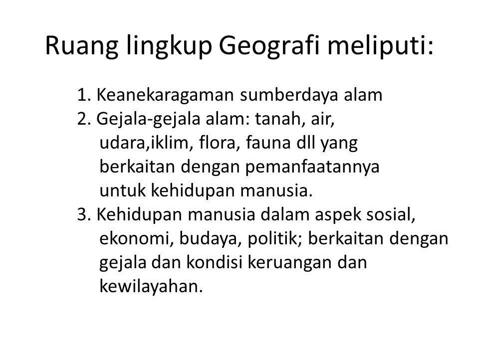 Ruang lingkup Geografi meliputi: 1. Keanekaragaman sumberdaya alam 2. Gejala-gejala alam: tanah, air, udara,iklim, flora, fauna dll yang berkaitan den