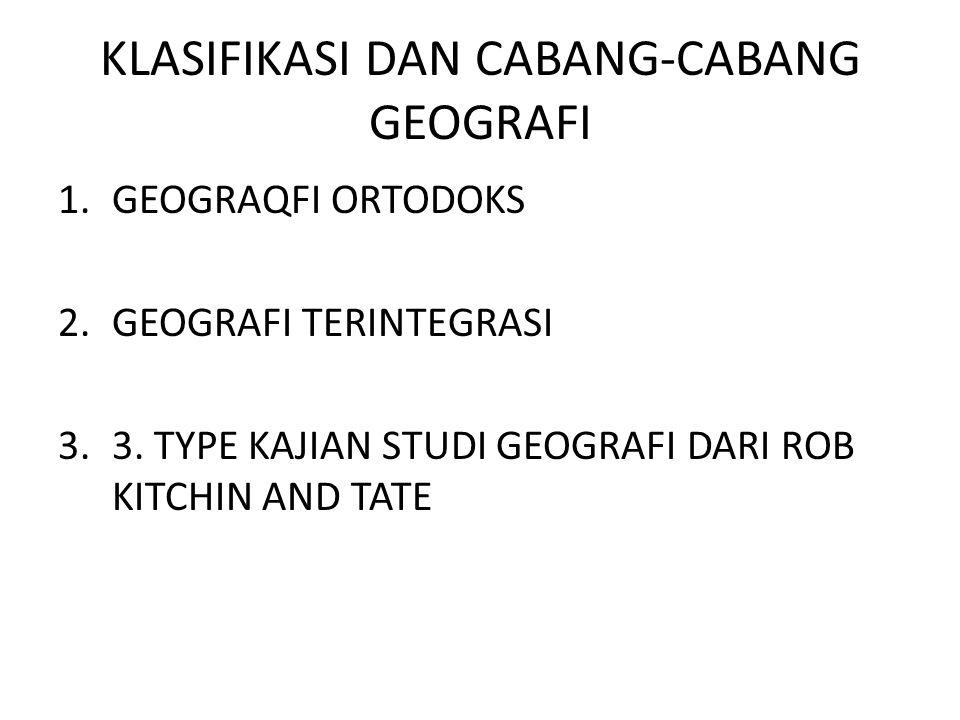 KLASIFIKASI DAN CABANG-CABANG GEOGRAFI 1.GEOGRAQFI ORTODOKS 2.GEOGRAFI TERINTEGRASI 3.3. TYPE KAJIAN STUDI GEOGRAFI DARI ROB KITCHIN AND TATE