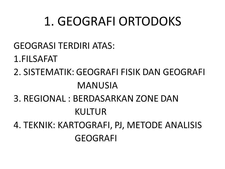 1. GEOGRAFI ORTODOKS GEOGRASI TERDIRI ATAS: 1.FILSAFAT 2. SISTEMATIK: GEOGRAFI FISIK DAN GEOGRAFI MANUSIA 3. REGIONAL : BERDASARKAN ZONE DAN KULTUR 4.
