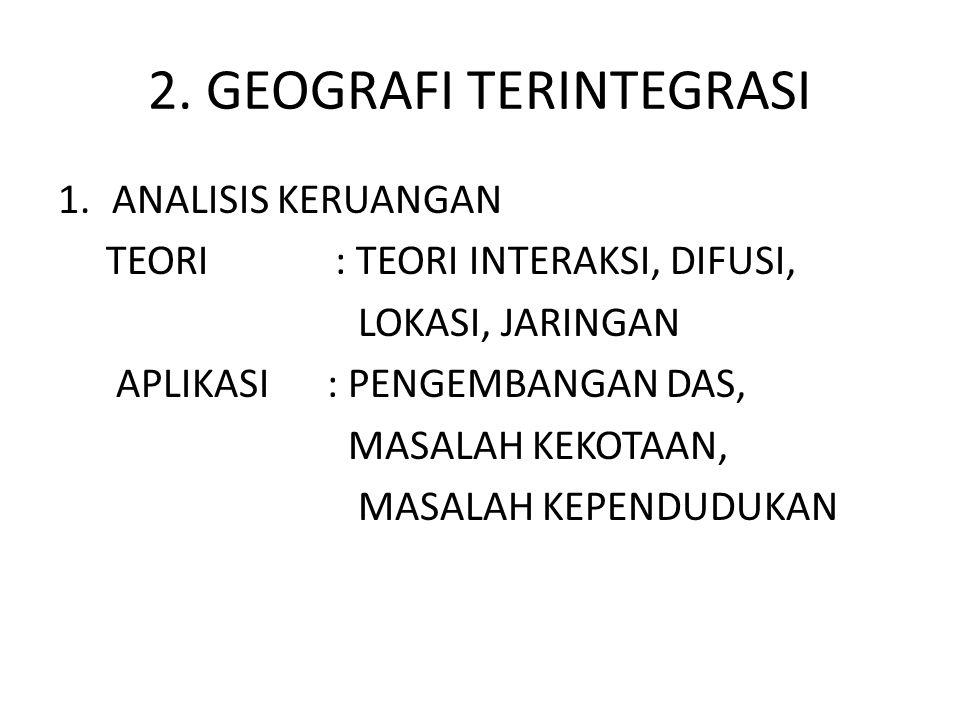 2. GEOGRAFI TERINTEGRASI 1.ANALISIS KERUANGAN TEORI : TEORI INTERAKSI, DIFUSI, LOKASI, JARINGAN APLIKASI : PENGEMBANGAN DAS, MASALAH KEKOTAAN, MASALAH