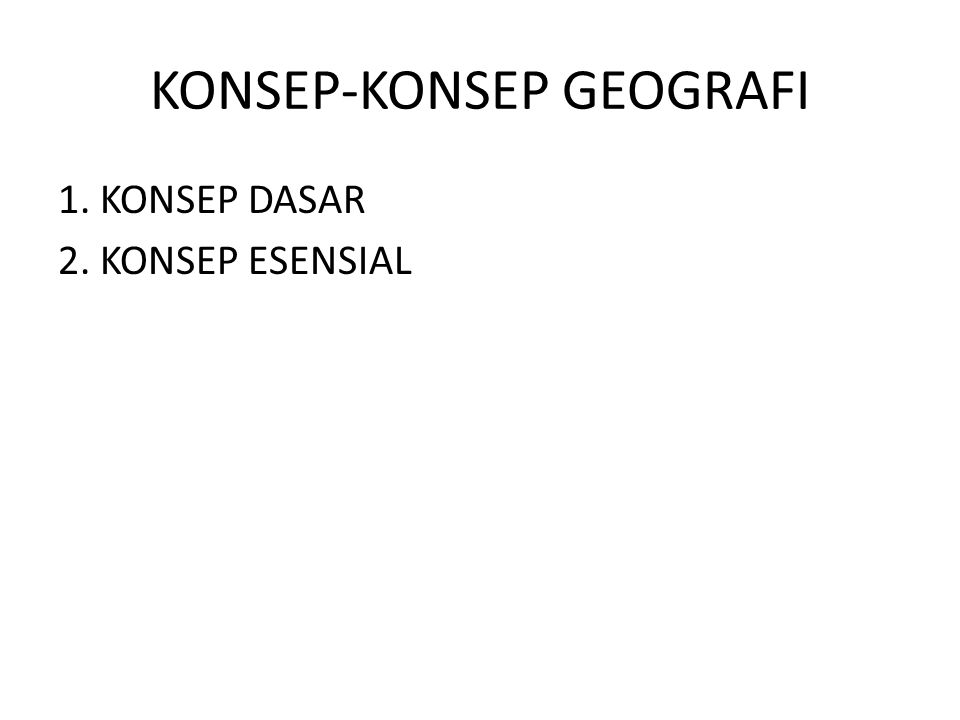 KONSEP-KONSEP GEOGRAFI 1. KONSEP DASAR 2. KONSEP ESENSIAL