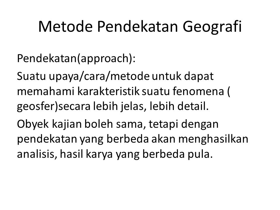 Metode Pendekatan Geografi Pendekatan(approach): Suatu upaya/cara/metode untuk dapat memahami karakteristik suatu fenomena ( geosfer)secara lebih jela
