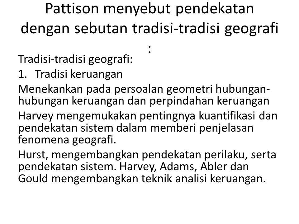 Pattison menyebut pendekatan dengan sebutan tradisi-tradisi geografi : Tradisi-tradisi geografi: 1.Tradisi keruangan Menekankan pada persoalan geometr