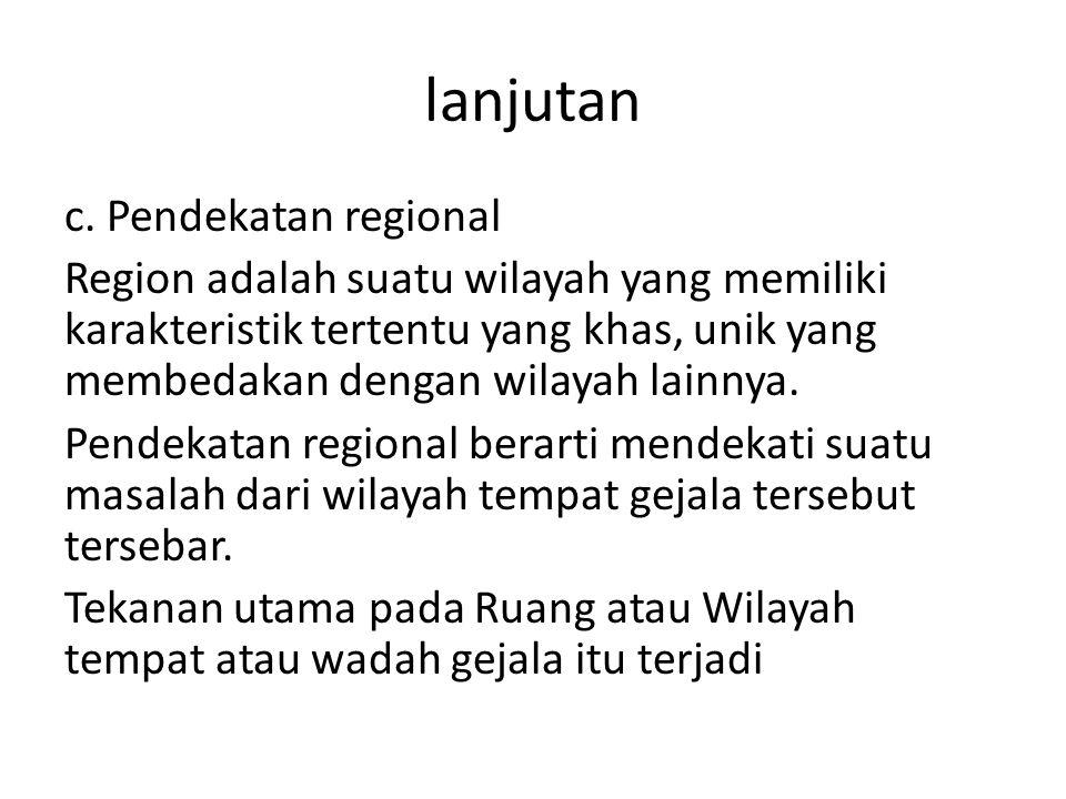 lanjutan c. Pendekatan regional Region adalah suatu wilayah yang memiliki karakteristik tertentu yang khas, unik yang membedakan dengan wilayah lainny