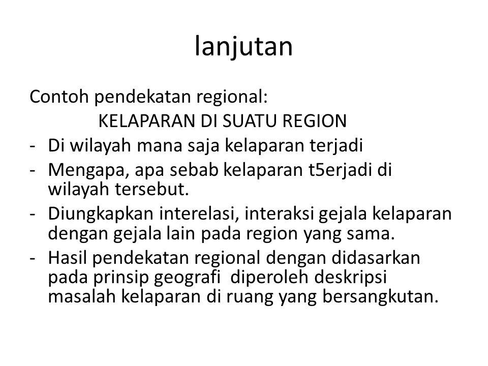 lanjutan Contoh pendekatan regional: KELAPARAN DI SUATU REGION -Di wilayah mana saja kelaparan terjadi -Mengapa, apa sebab kelaparan t5erjadi di wilay