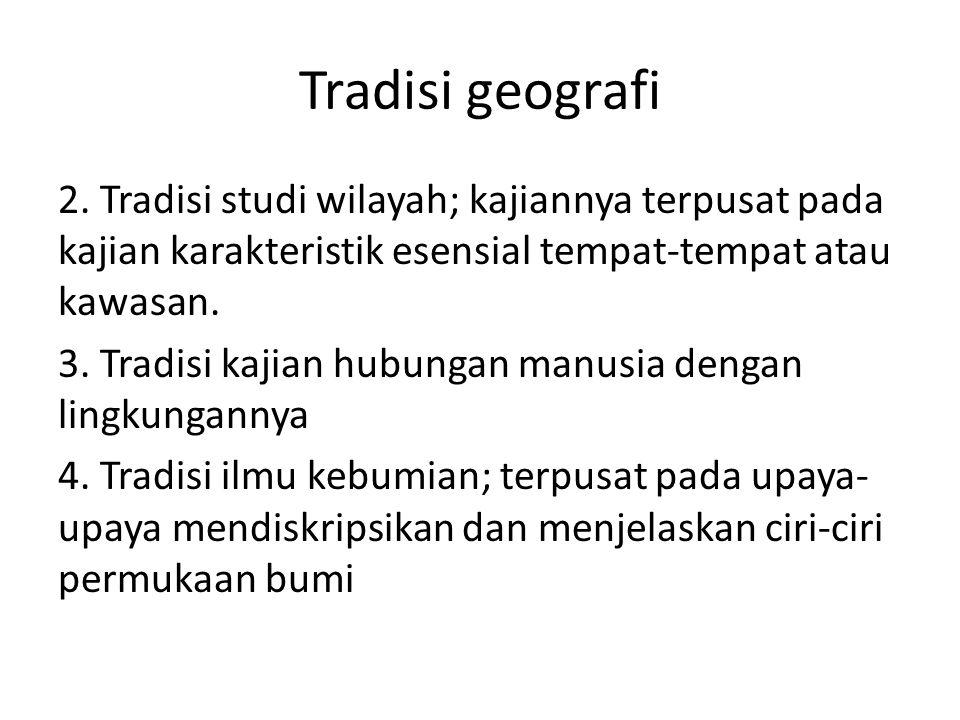 Tradisi geografi 2. Tradisi studi wilayah; kajiannya terpusat pada kajian karakteristik esensial tempat-tempat atau kawasan. 3. Tradisi kajian hubunga