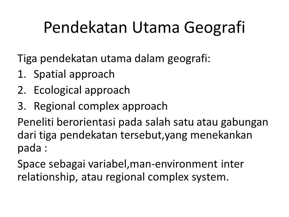 Pendekatan Utama Geografi Tiga pendekatan utama dalam geografi: 1.Spatial approach 2.Ecological approach 3.Regional complex approach Peneliti berorien