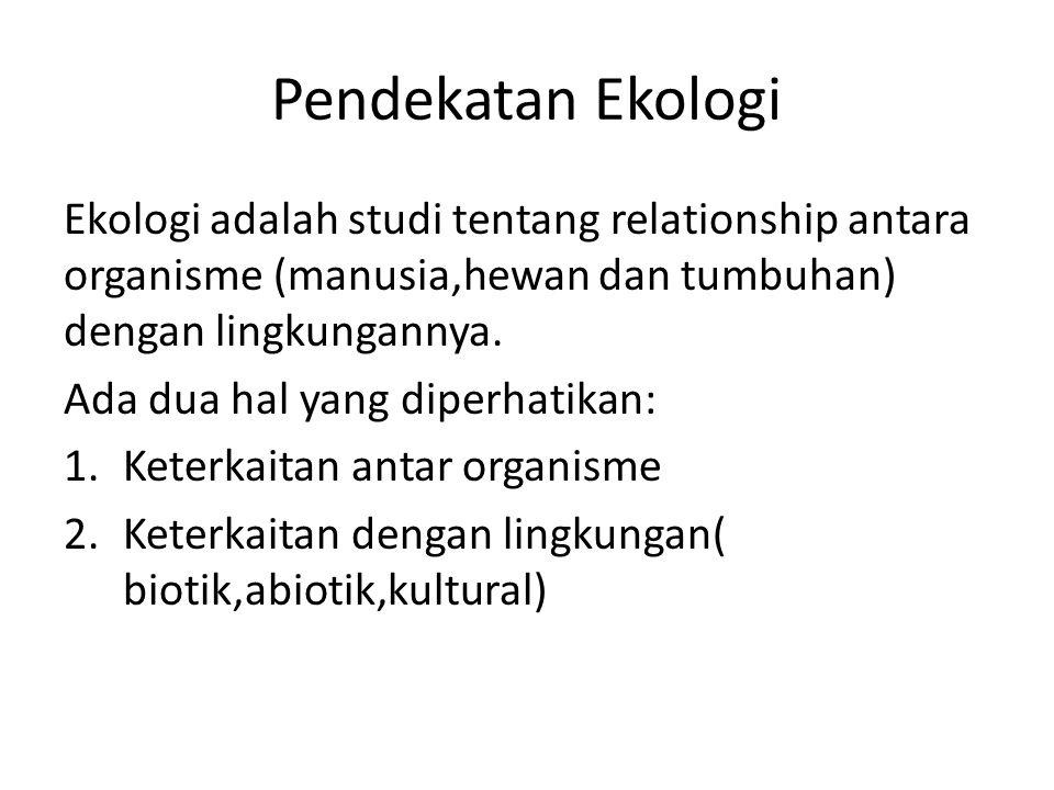 Pendekatan Ekologi Ekologi adalah studi tentang relationship antara organisme (manusia,hewan dan tumbuhan) dengan lingkungannya. Ada dua hal yang dipe