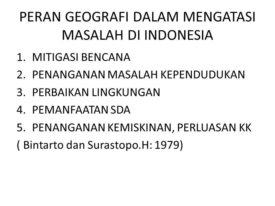 PERAN GEOGRAFI DALAM MENGATASI MASALAH DI INDONESIA 1.MITIGASI BENCANA 2.PENANGANAN MASALAH KEPENDUDUKAN 3.PERBAIKAN LINGKUNGAN 4.PEMANFAATAN SDA 5.PE