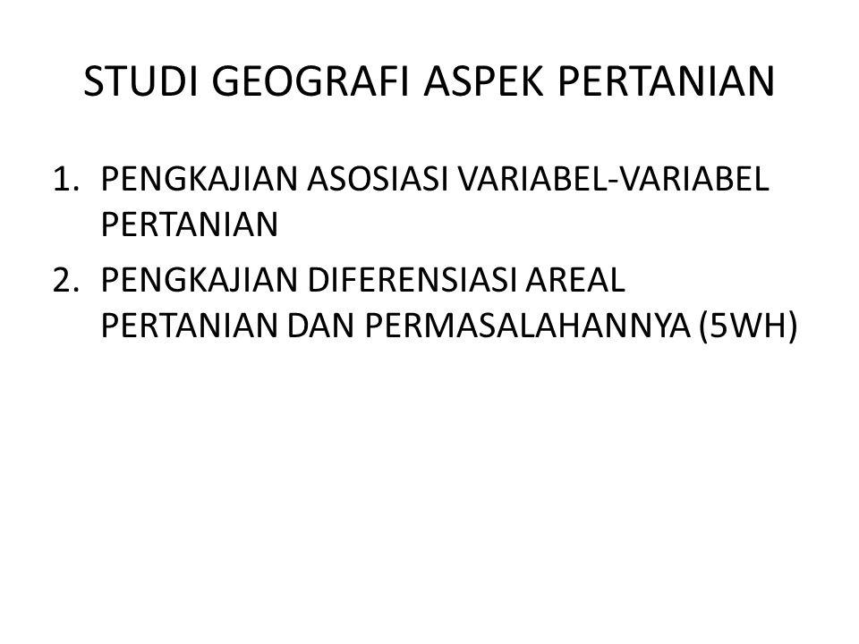 STUDI GEOGRAFI ASPEK PERTANIAN 1.PENGKAJIAN ASOSIASI VARIABEL-VARIABEL PERTANIAN 2.PENGKAJIAN DIFERENSIASI AREAL PERTANIAN DAN PERMASALAHANNYA (5WH)