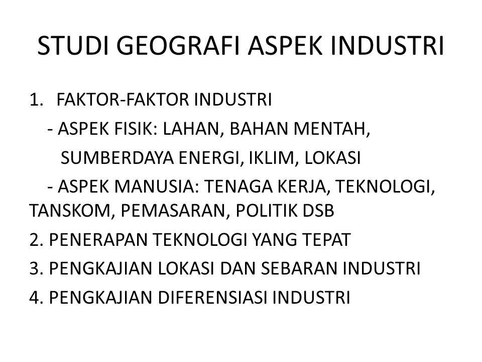 STUDI GEOGRAFI ASPEK INDUSTRI 1.FAKTOR-FAKTOR INDUSTRI - ASPEK FISIK: LAHAN, BAHAN MENTAH, SUMBERDAYA ENERGI, IKLIM, LOKASI - ASPEK MANUSIA: TENAGA KE