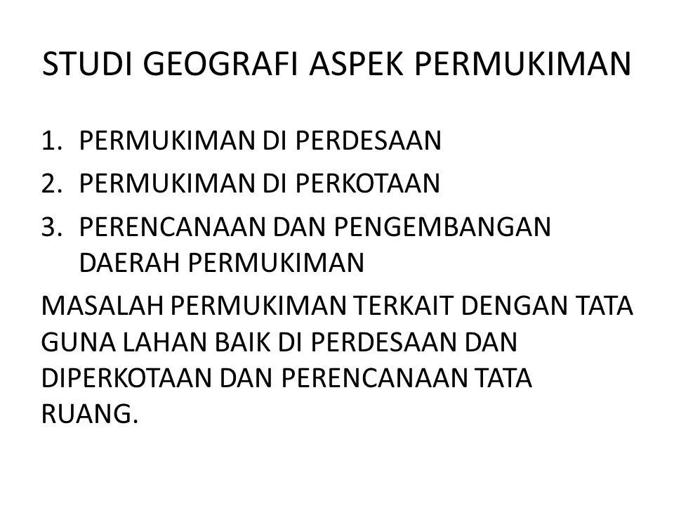 STUDI GEOGRAFI ASPEK PERMUKIMAN 1.PERMUKIMAN DI PERDESAAN 2.PERMUKIMAN DI PERKOTAAN 3.PERENCANAAN DAN PENGEMBANGAN DAERAH PERMUKIMAN MASALAH PERMUKIMA