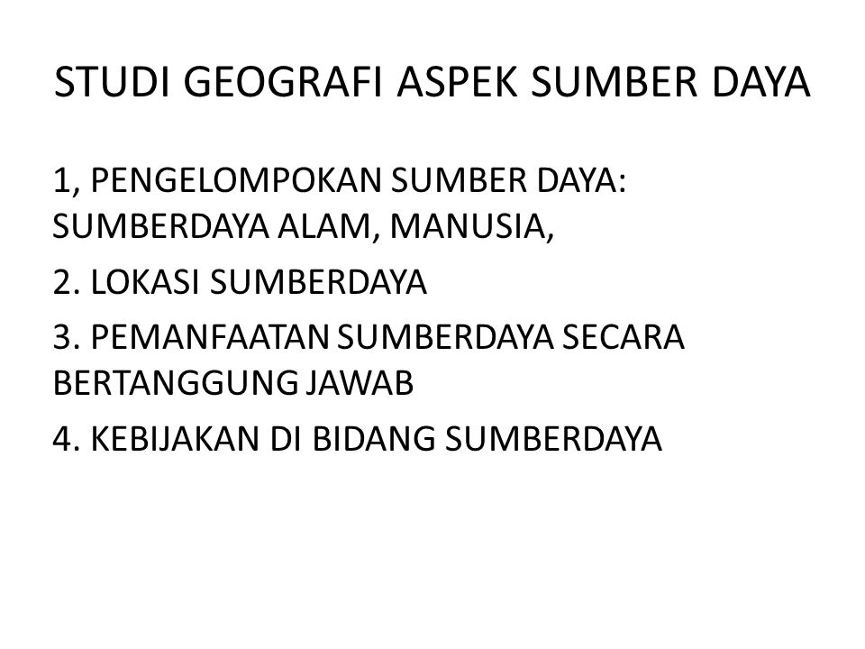 STUDI GEOGRAFI ASPEK SUMBER DAYA 1, PENGELOMPOKAN SUMBER DAYA: SUMBERDAYA ALAM, MANUSIA, 2. LOKASI SUMBERDAYA 3. PEMANFAATAN SUMBERDAYA SECARA BERTANG