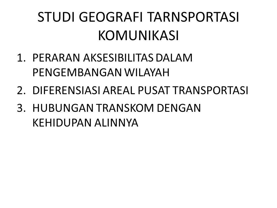 STUDI GEOGRAFI TARNSPORTASI KOMUNIKASI 1.PERARAN AKSESIBILITAS DALAM PENGEMBANGAN WILAYAH 2.DIFERENSIASI AREAL PUSAT TRANSPORTASI 3.HUBUNGAN TRANSKOM