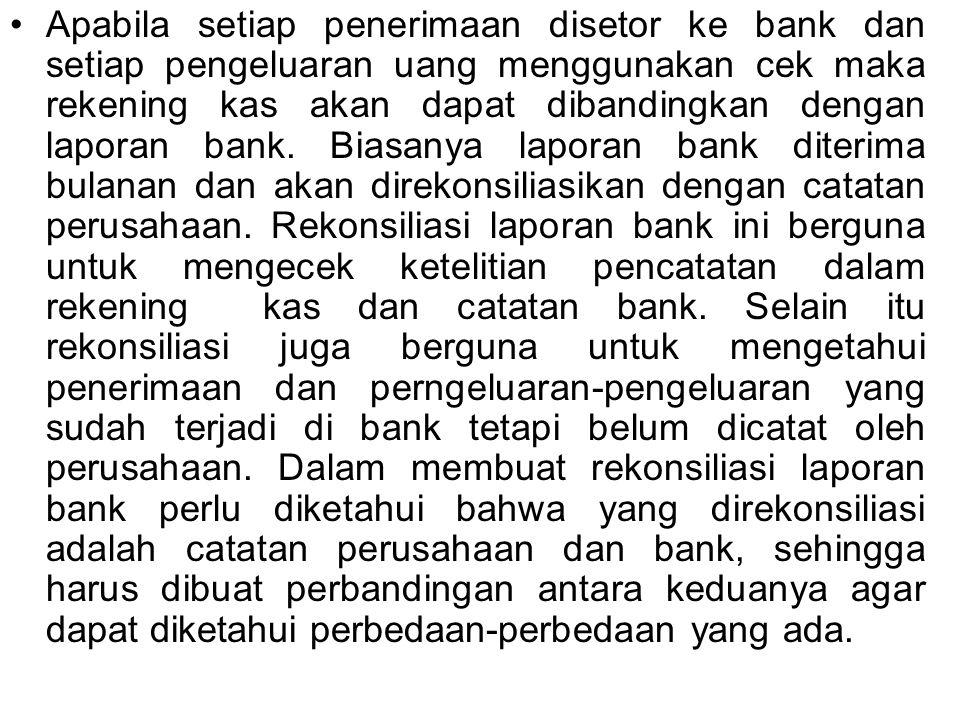 Apabila setiap penerimaan disetor ke bank dan setiap pengeluaran uang menggunakan cek maka rekening kas akan dapat dibandingkan dengan laporan bank. B