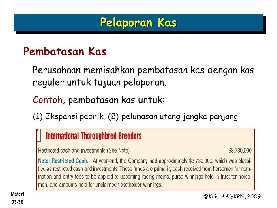 Materi 03-38 @Kris-AA YKPN, 2009 Perusahaan memisahkan pembatasan kas dengan kas reguler untuk tujuan pelaporan. Contoh, pembatasan kas untuk: (1) Eks