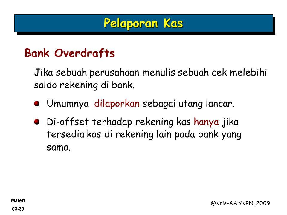 Materi 03-39 @Kris-AA YKPN, 2009 Jika sebuah perusahaan menulis sebuah cek melebihi saldo rekening di bank. Pelaporan Kas Bank Overdrafts Umumnya dila