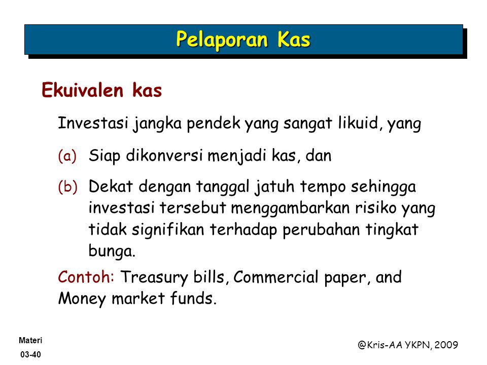 Materi 03-40 @Kris-AA YKPN, 2009 Investasi jangka pendek yang sangat likuid, yang Pelaporan Kas Ekuivalen kas (a) Siap dikonversi menjadi kas, dan (b)