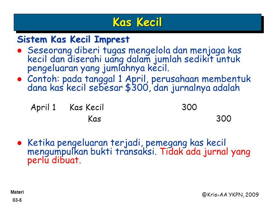 Materi 03-5 @Kris-AA YKPN, 2009 Sistem Kas Kecil Imprest Seseorang diberi tugas mengelola dan menjaga kas kecil dan diserahi uang dalam jumlah sedikit untuk pengeluaran yang jumlahnya kecil.