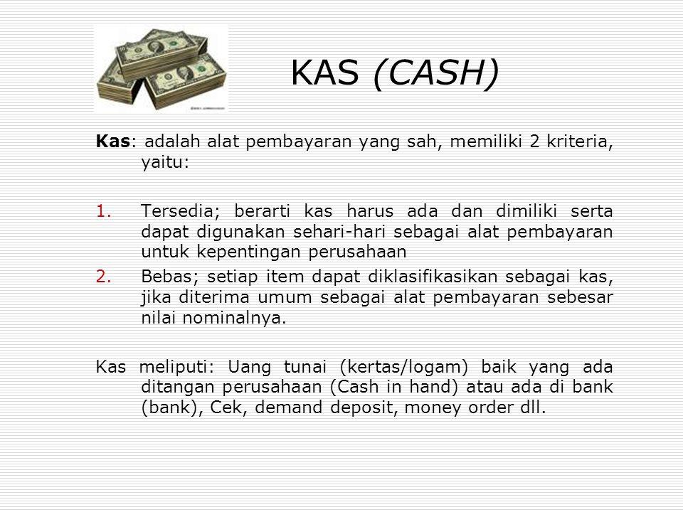 KAS (CASH) Kas: adalah alat pembayaran yang sah, memiliki 2 kriteria, yaitu: 1.Tersedia; berarti kas harus ada dan dimiliki serta dapat digunakan sehari-hari sebagai alat pembayaran untuk kepentingan perusahaan 2.Bebas; setiap item dapat diklasifikasikan sebagai kas, jika diterima umum sebagai alat pembayaran sebesar nilai nominalnya.