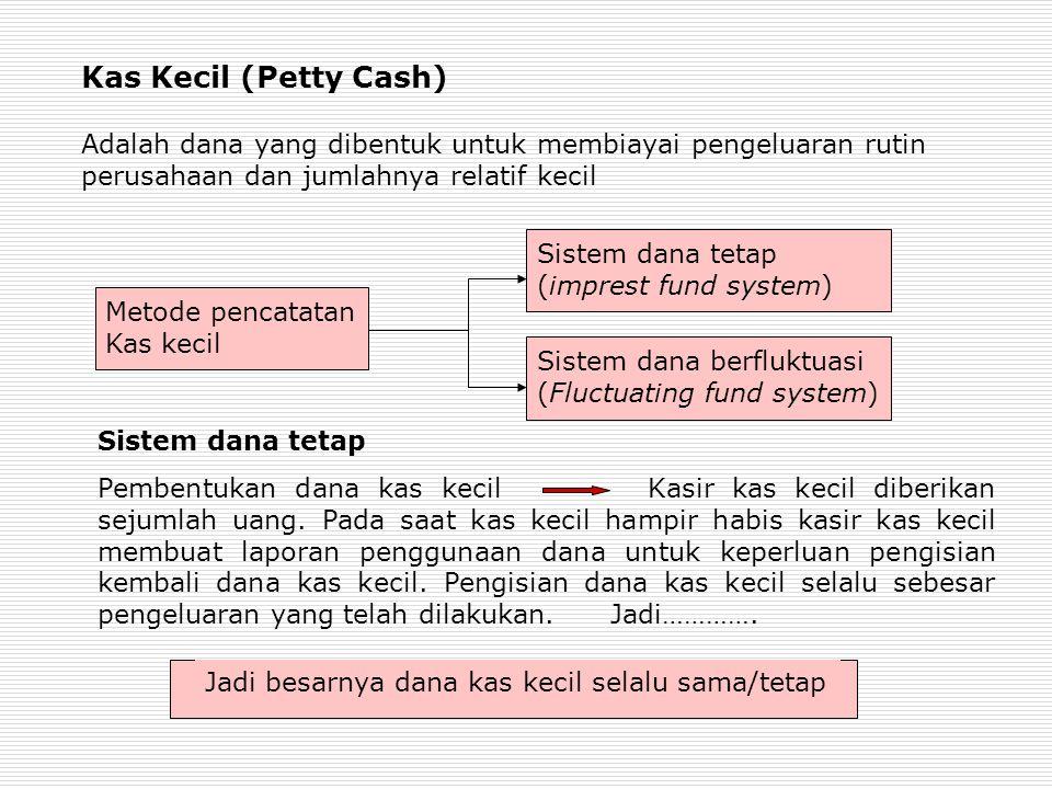 Kas Kecil (Petty Cash) Adalah dana yang dibentuk untuk membiayai pengeluaran rutin perusahaan dan jumlahnya relatif kecil Metode pencatatan Kas kecil Sistem dana tetap (imprest fund system) Sistem dana berfluktuasi (Fluctuating fund system) Sistem dana tetap Pembentukan dana kas kecil Kasir kas kecil diberikan sejumlah uang.