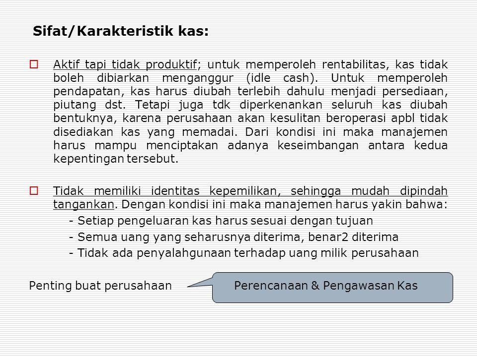 Sifat/Karakteristik kas:  Aktif tapi tidak produktif; untuk memperoleh rentabilitas, kas tidak boleh dibiarkan menganggur (idle cash).