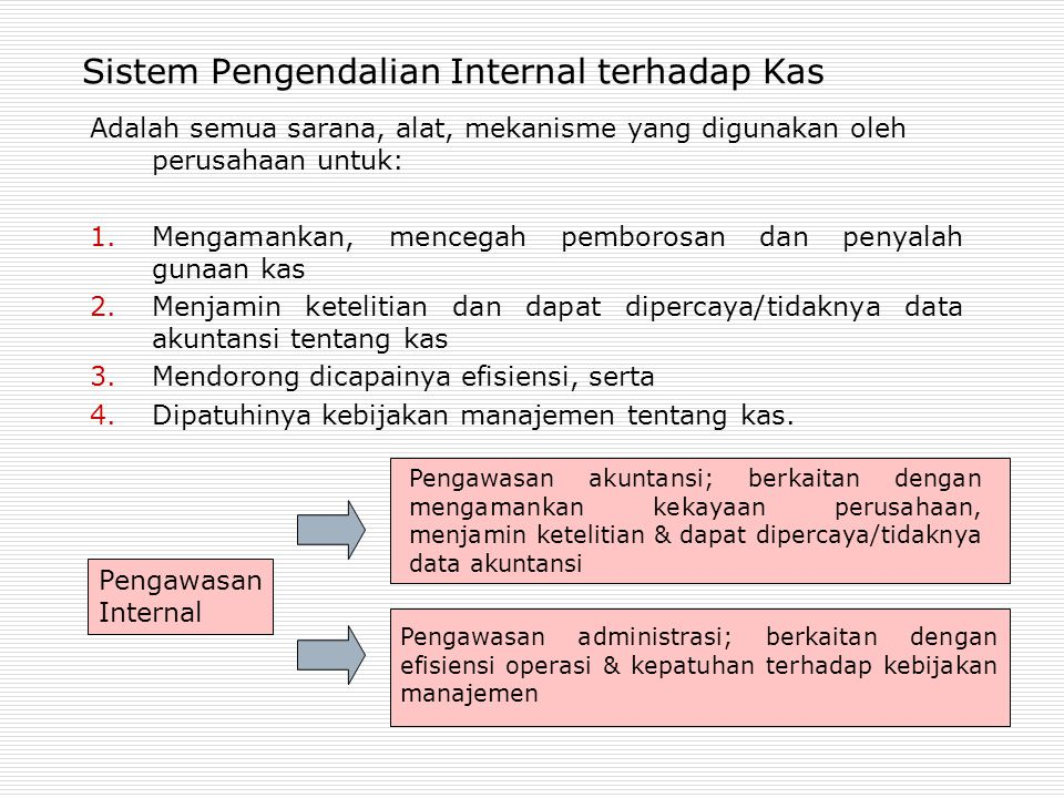 Sistem Pengendalian Internal terhadap Kas Adalah semua sarana, alat, mekanisme yang digunakan oleh perusahaan untuk: 1.Mengamankan, mencegah pemborosan dan penyalah gunaan kas 2.Menjamin ketelitian dan dapat dipercaya/tidaknya data akuntansi tentang kas 3.Mendorong dicapainya efisiensi, serta 4.Dipatuhinya kebijakan manajemen tentang kas.