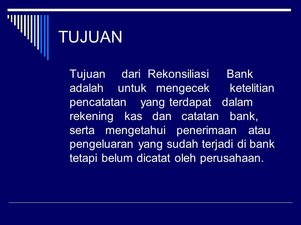 TUJUAN Tujuan dari Rekonsiliasi Bank adalah untuk mengecek ketelitian pencatatan yang terdapat dalam rekening kas dan catatan bank, serta mengetahui p