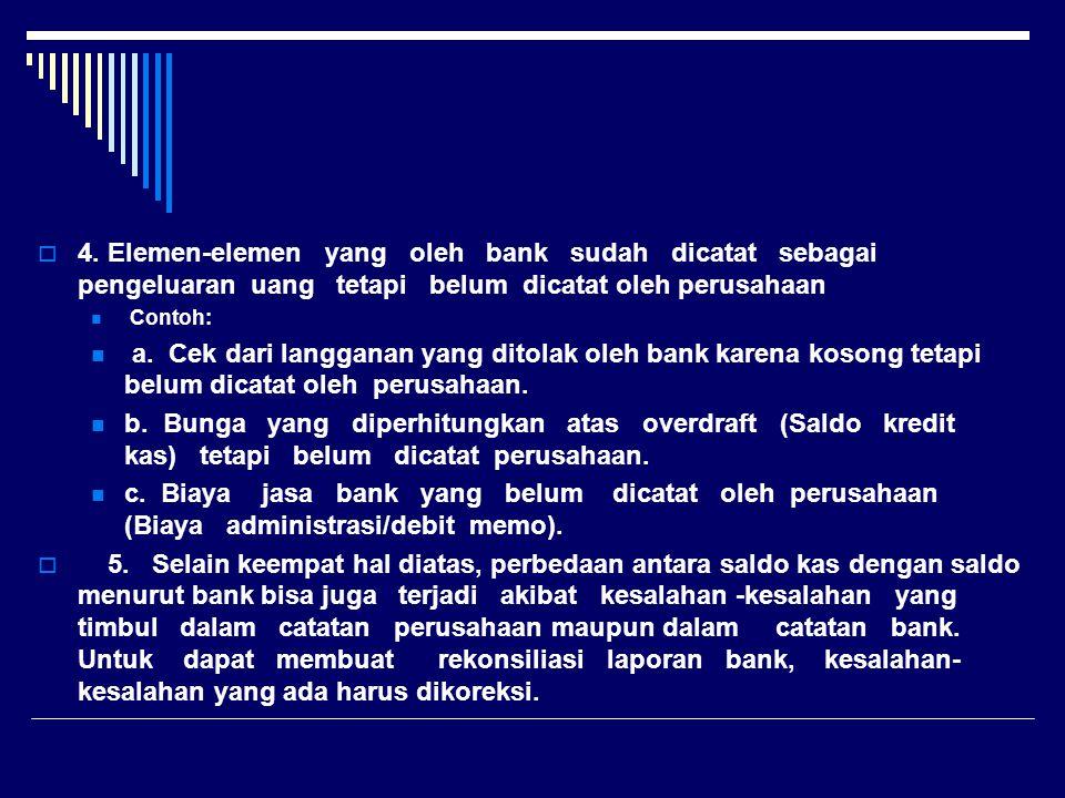  4. Elemen-elemen yang oleh bank sudah dicatat sebagai pengeluaran uang tetapi belum dicatat oleh perusahaan Contoh: a. Cek dari langganan yang ditol