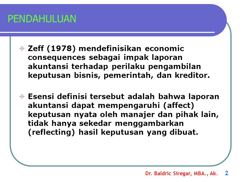 Dr. Baldric Siregar, MBA., Ak. 2 PENDAHULUAN  Zeff (1978) mendefinisikan economic consequences sebagai impak laporan akuntansi terhadap perilaku peng